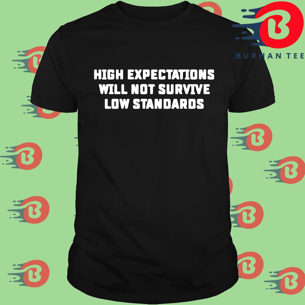 High expectations will not survive low standards shirt
