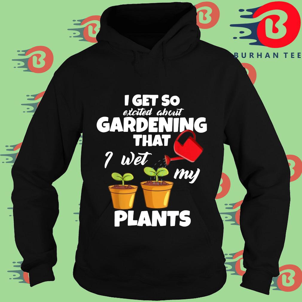 I get so excited about gardening that I wet my plants Hoodie