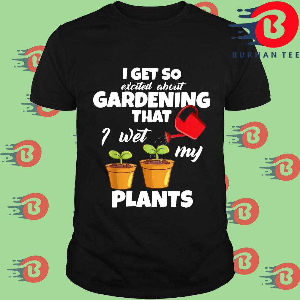 I get so excited about gardening that I wet my plants shirt