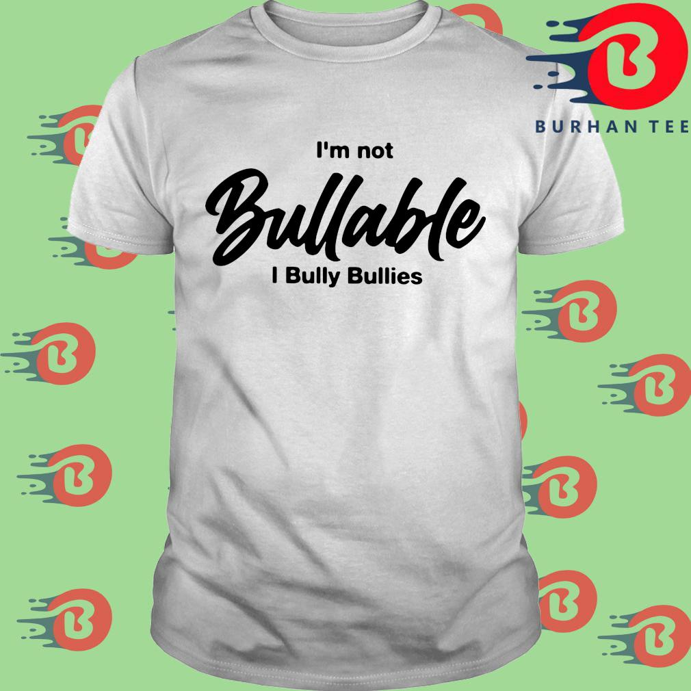 I'm not bullable I bully bullies shirt