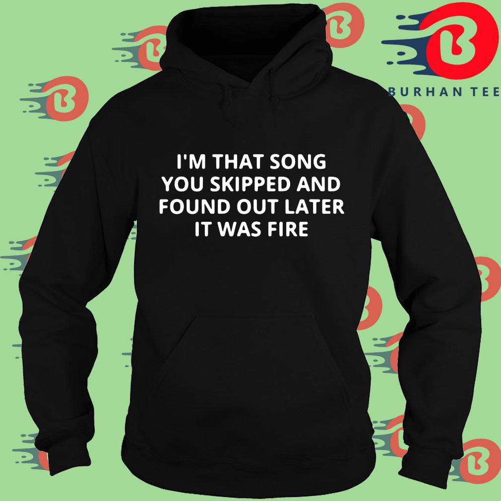 I'm that song you skipped and found out later it was fire Hoodie