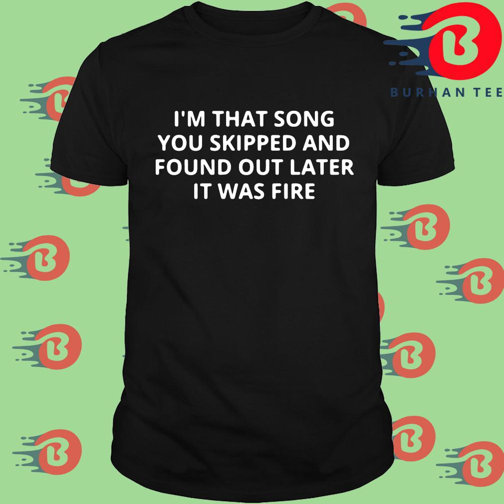 I'm that song you skipped and found out later it was fire shirt