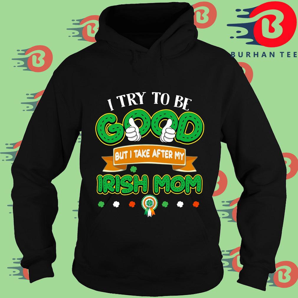 I try to be good but I take after my Irish mom St Patrick's Day Hoodie