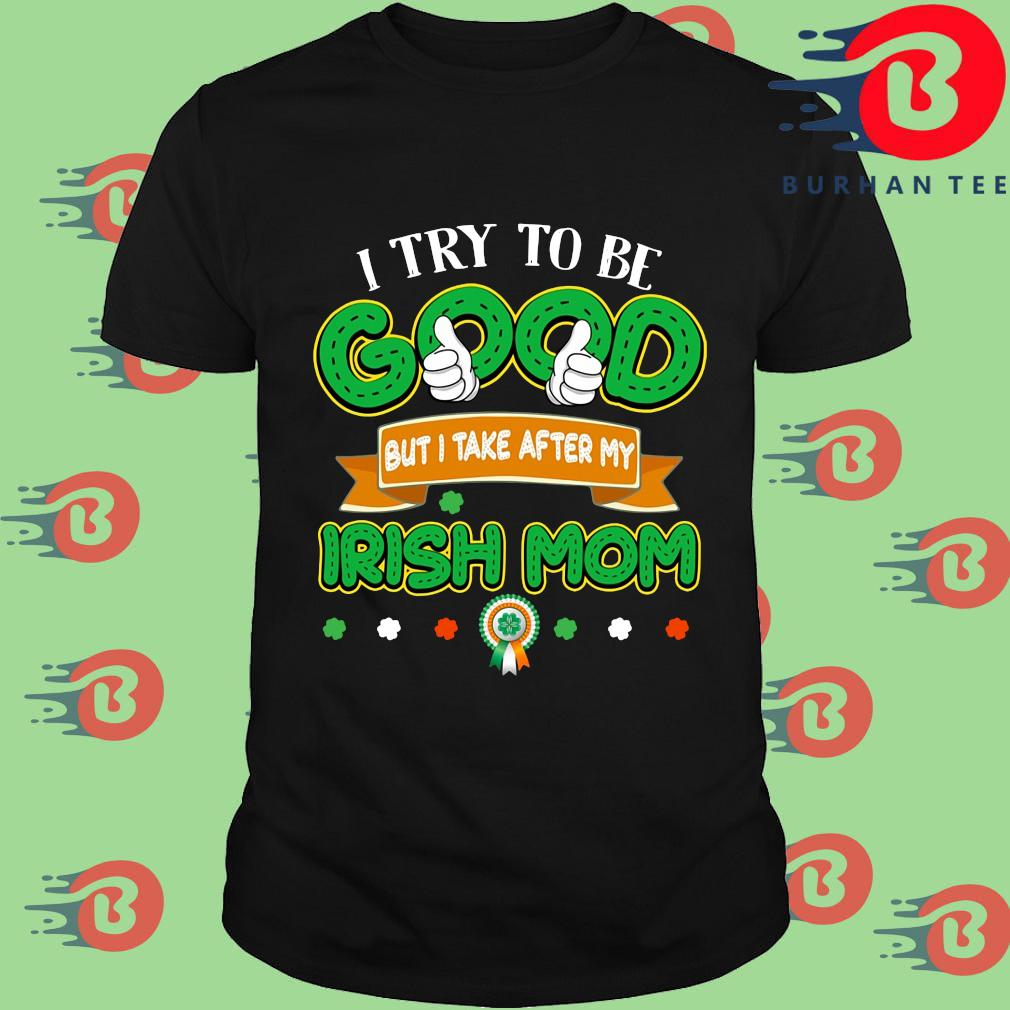 I try to be good but I take after my Irish mom St Patrick's Day shirt