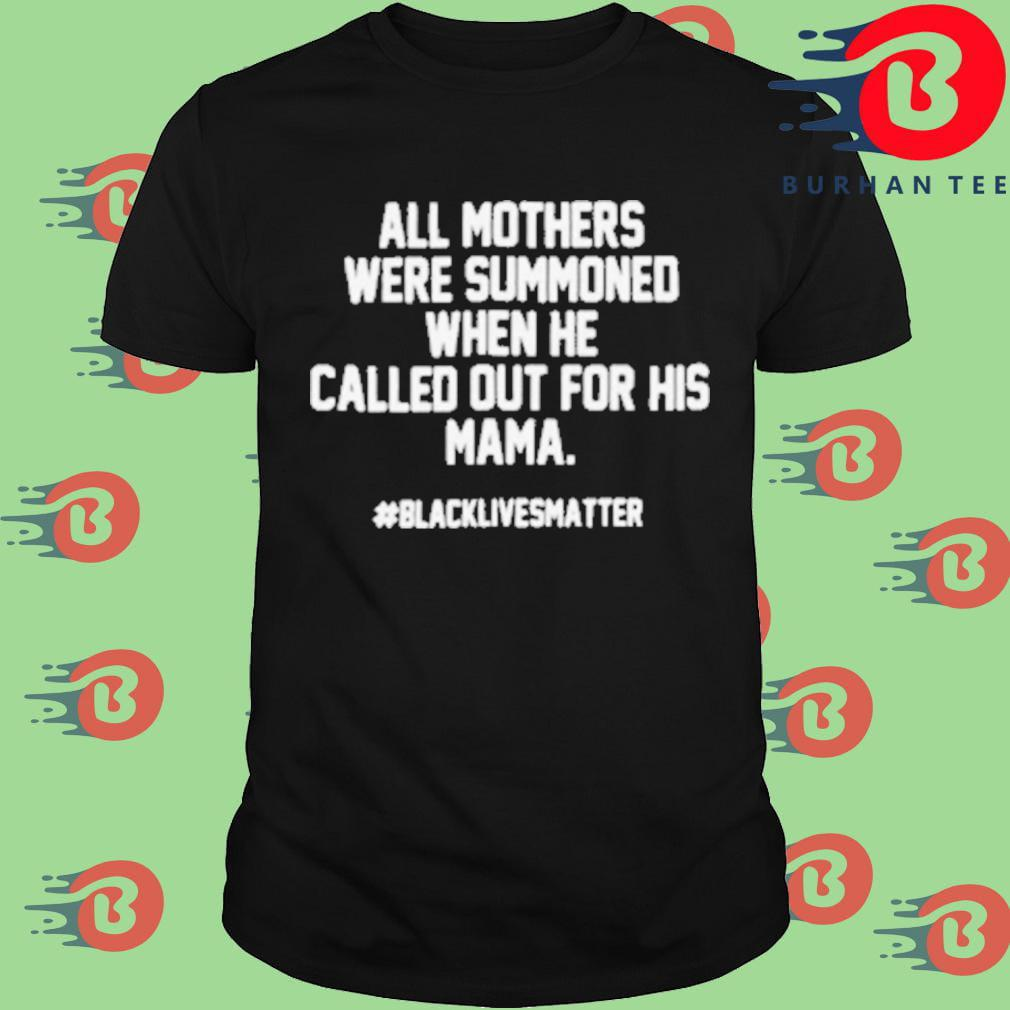 All mothers were summoned when he called out for his mama #blacklivesmatter shirt