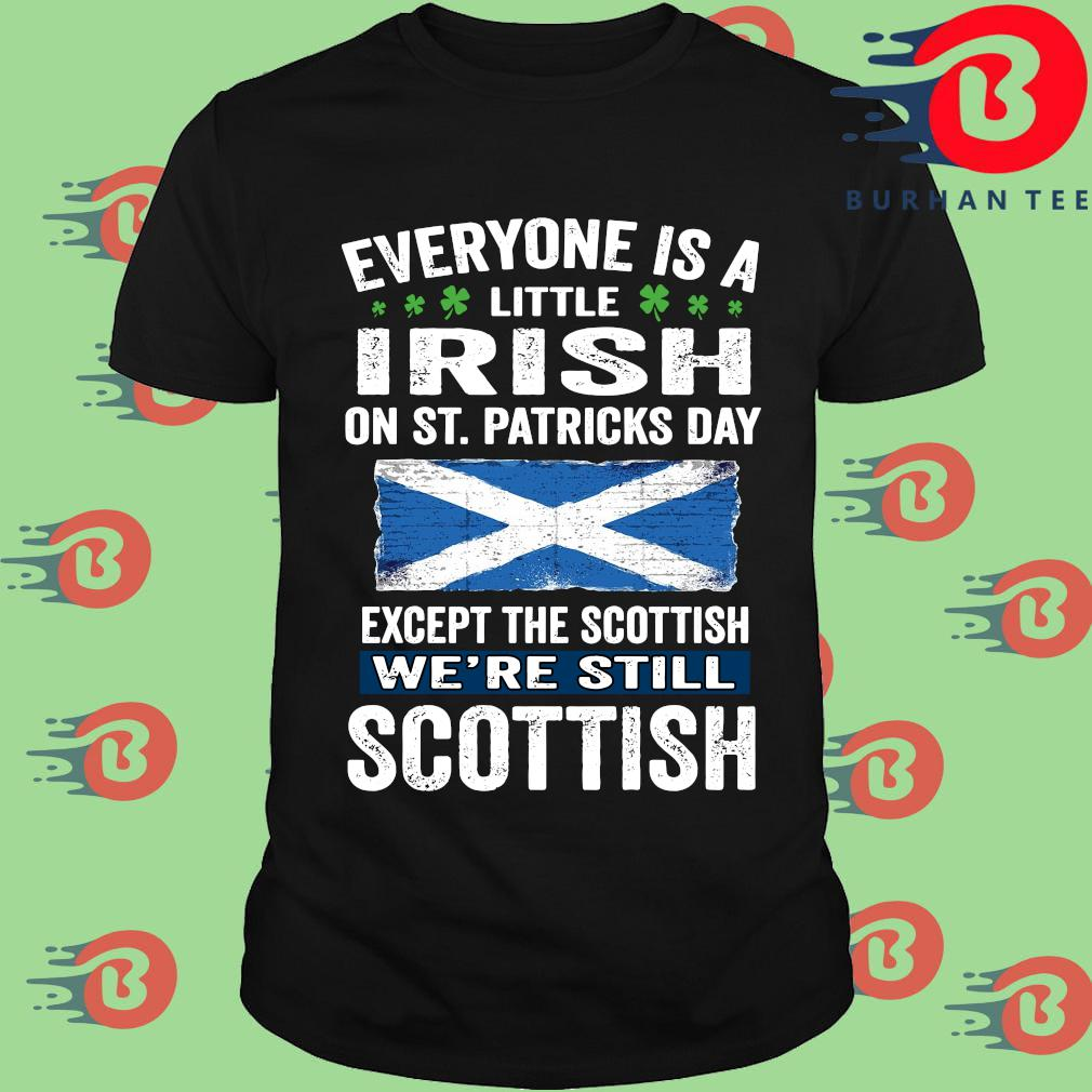 Everyone is a little Irish on St Patrick's Day except the scottish we're still scottish shirt