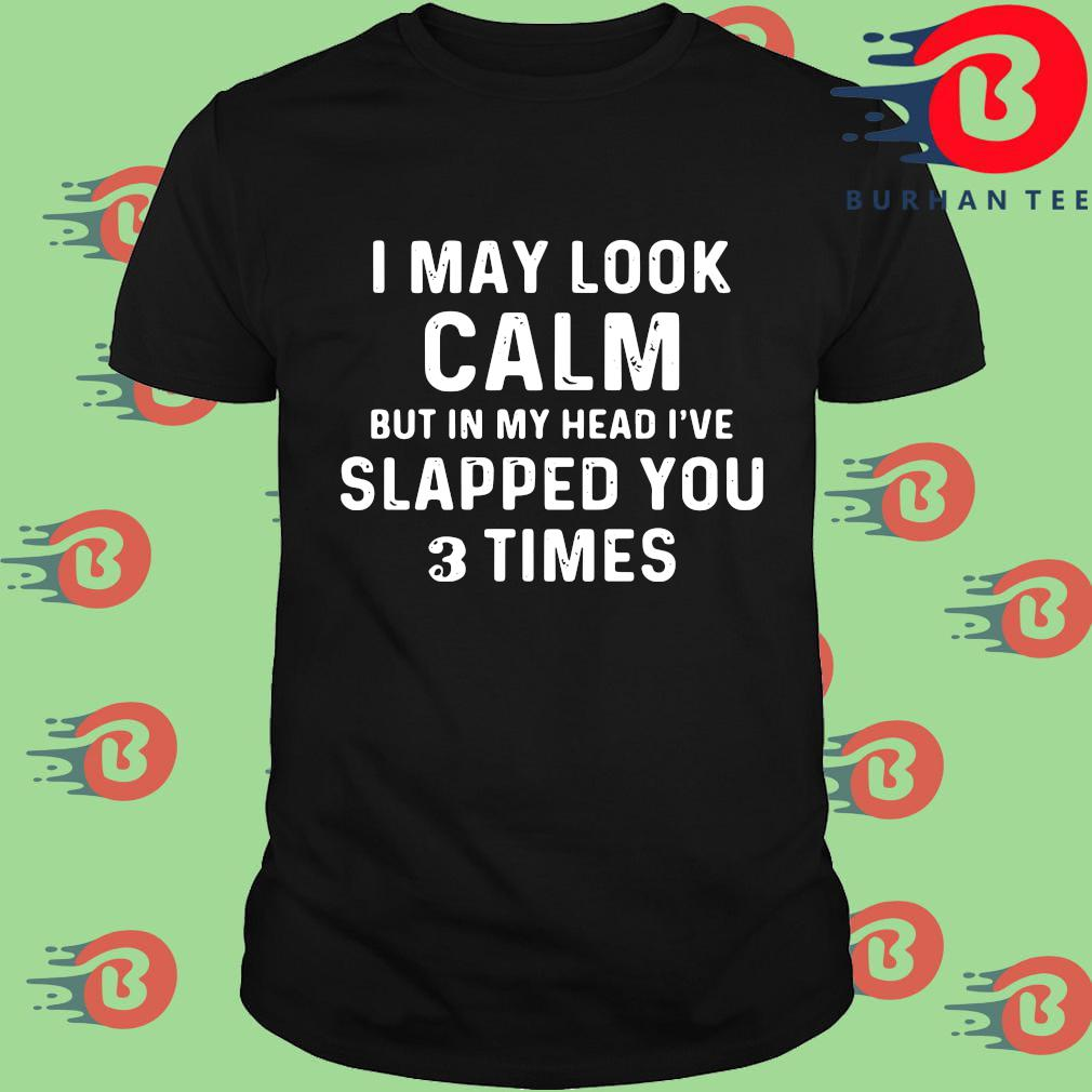 I may look calm but in my head I've slapped you 3 times shirt