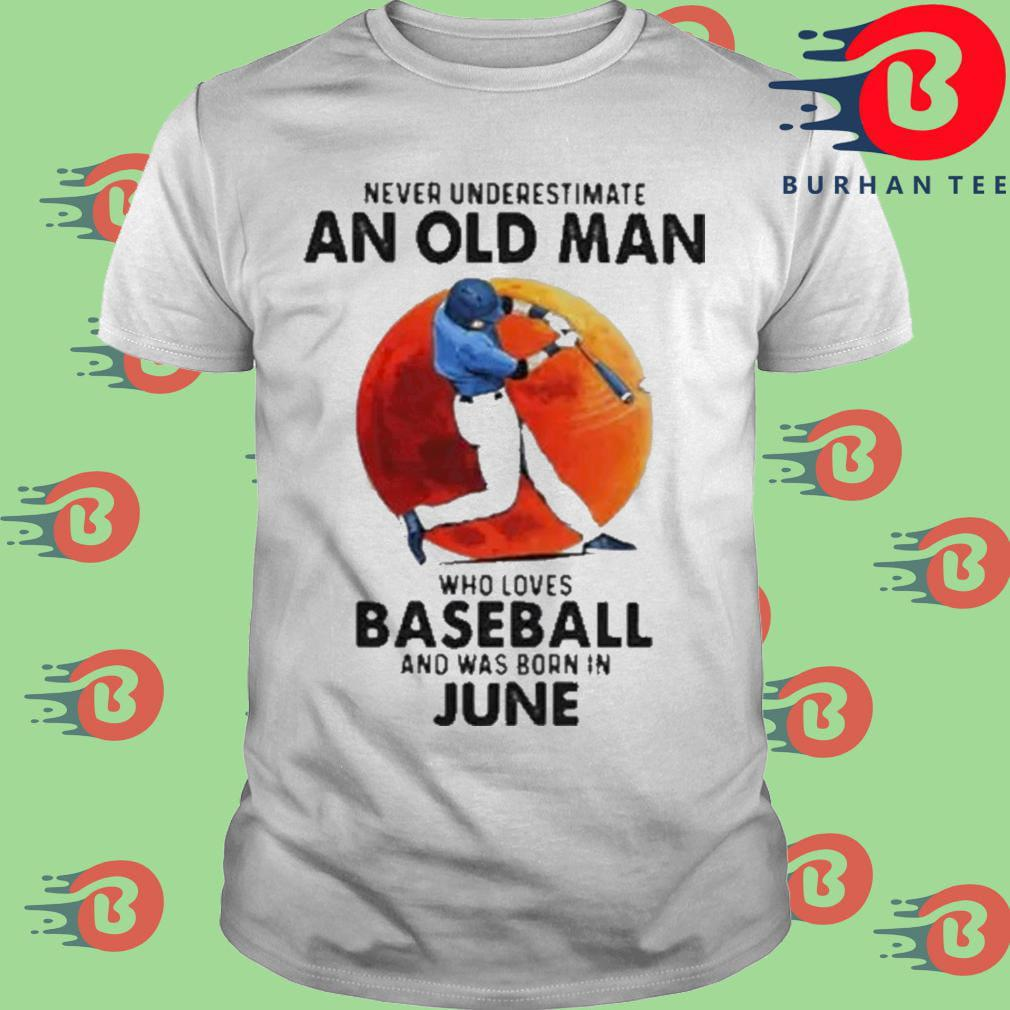 Never Underestimate An Old Man Who Loves Baseball And Was Born In June shirt
