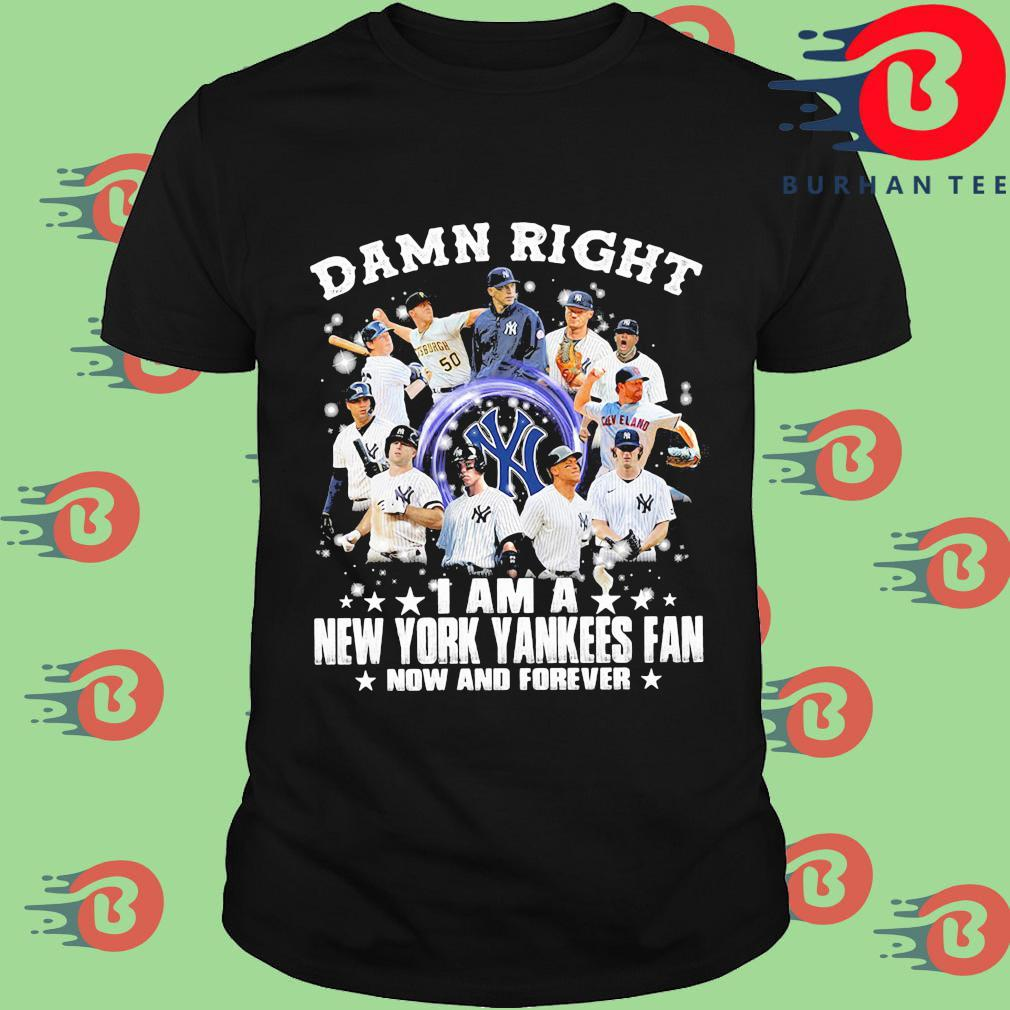 Official damn right I am a New York Yankees fan now and forever shirt
