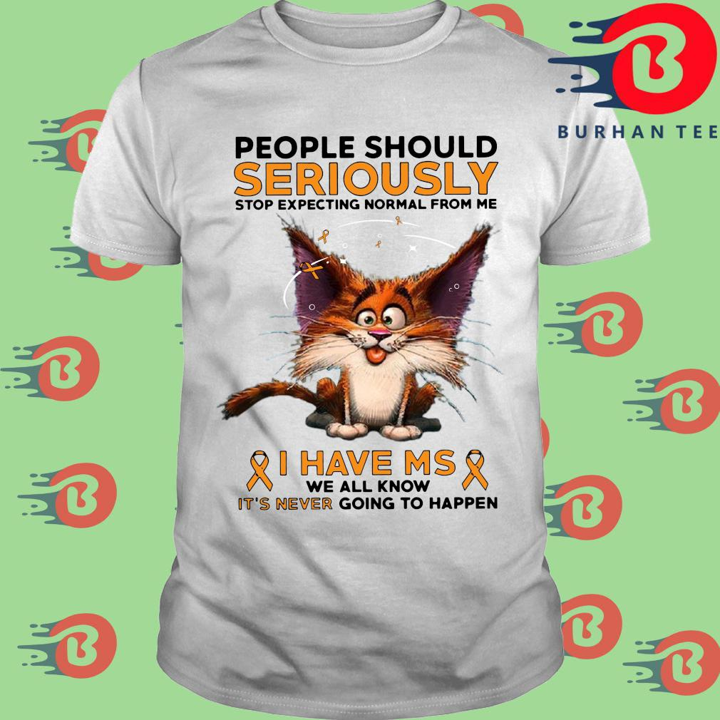 People should seriously stop expecting normal from Me I have ms we all know it_s never going to happen shirt