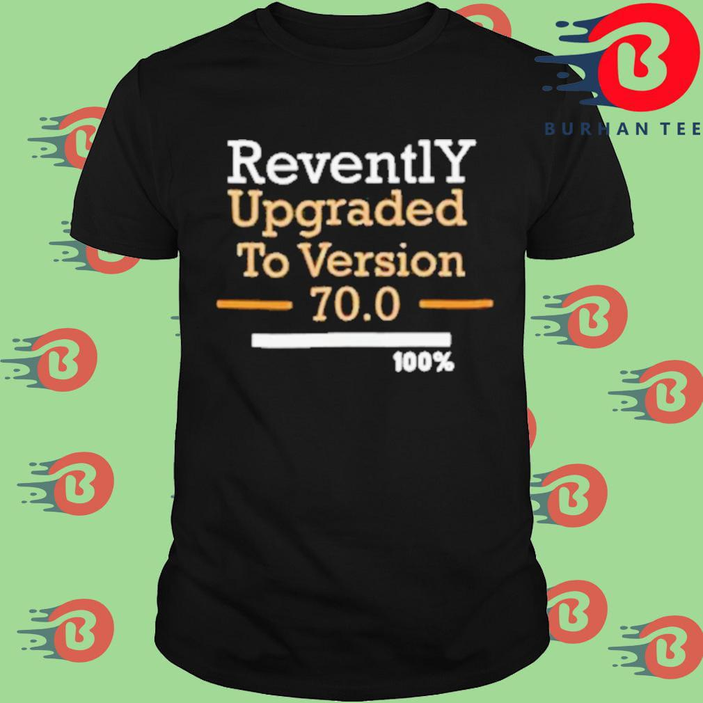 Revently upgraded to version 70 100 shirt