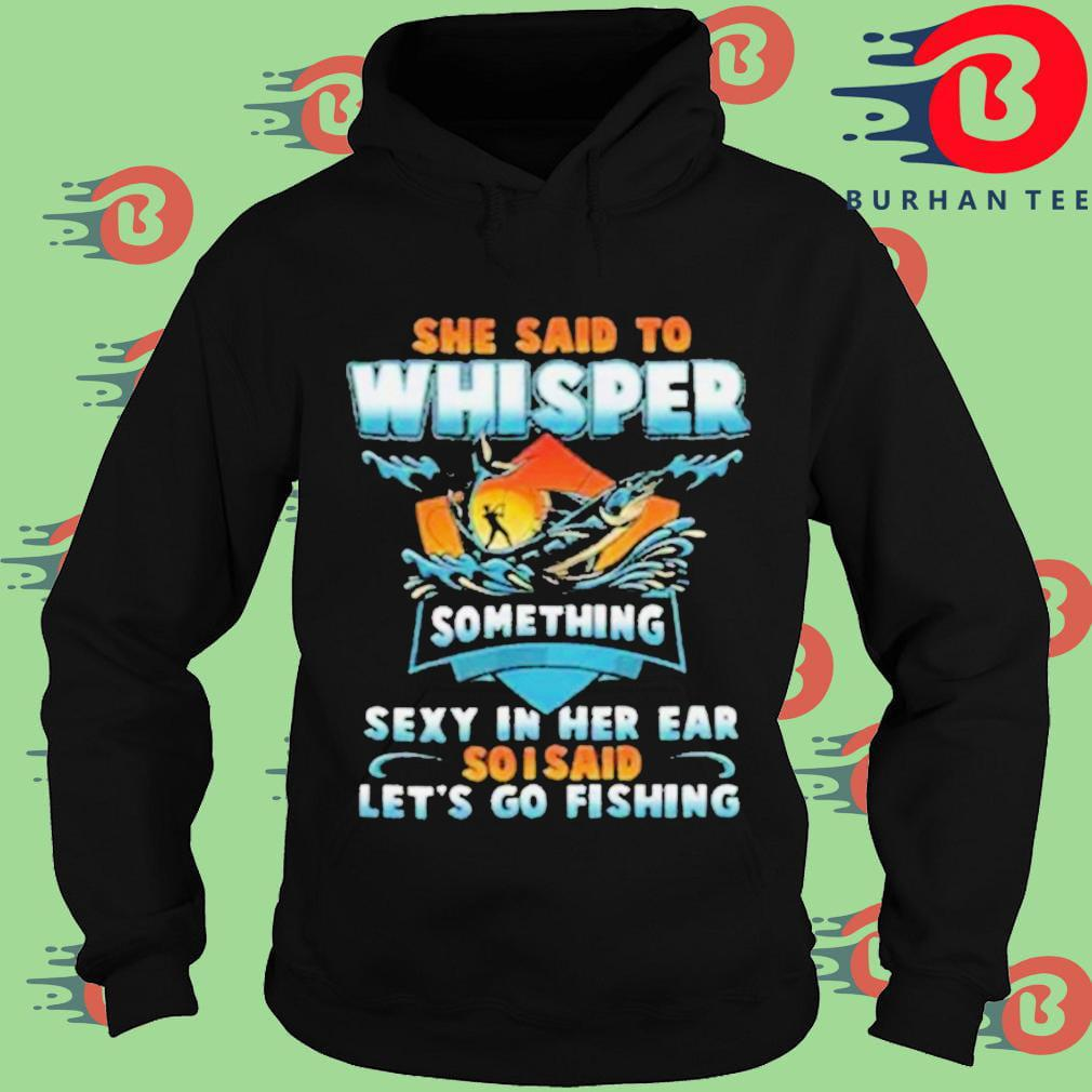 She said to whisper something sexy in her ear so I said lets go fishing Hoodie