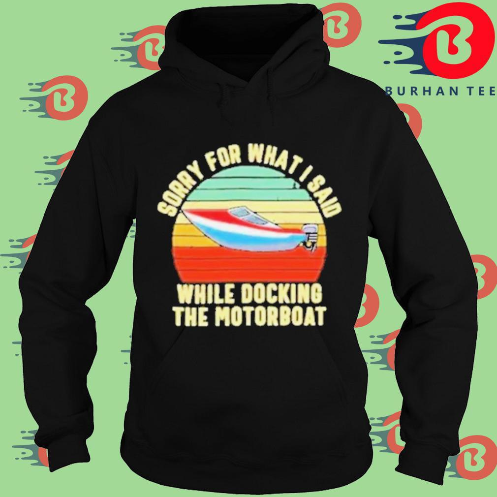 Sorry for what I said while docking the motorboat vintage Hoodie
