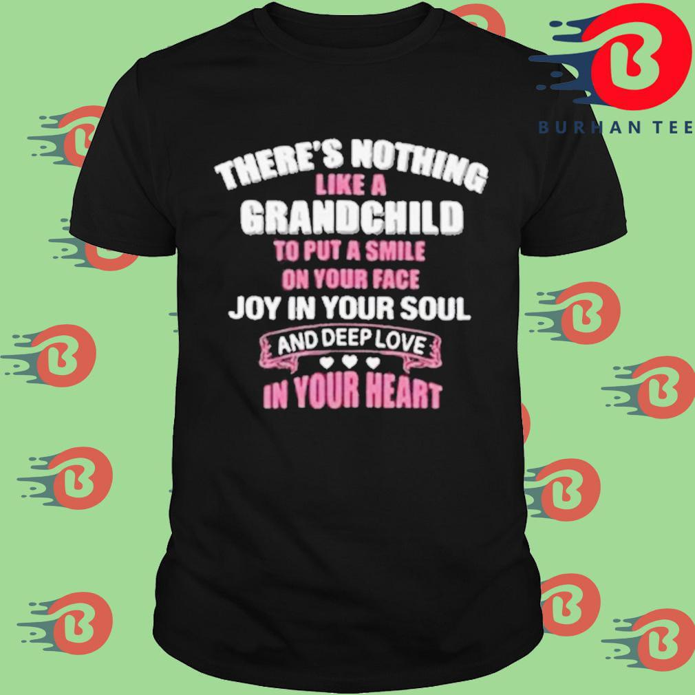 There's nothing like a grandchild to put a smile on your face joy in your soul and depp love in your heart shirt