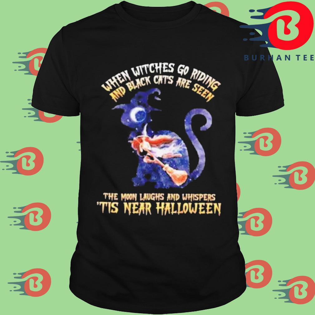 When witches go riding and black cats are seen shirt