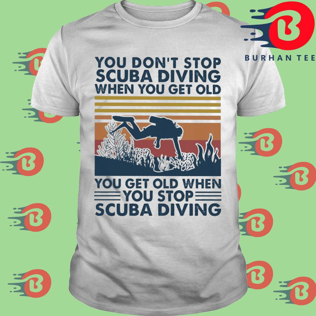 You don't stop scuba diving when you get old you get old when you stop scuba diving vintage shirt