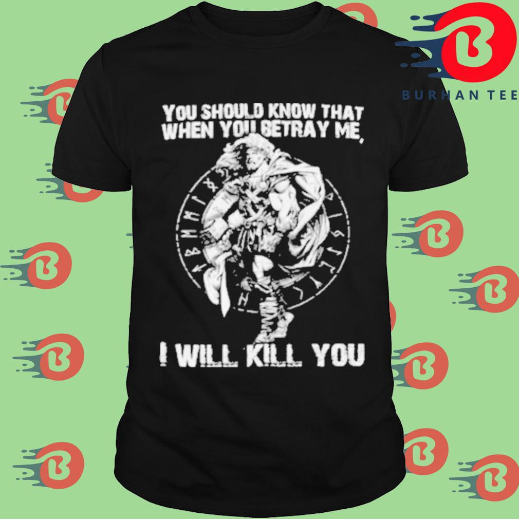 You should know that when you betray me I will kill you shirt