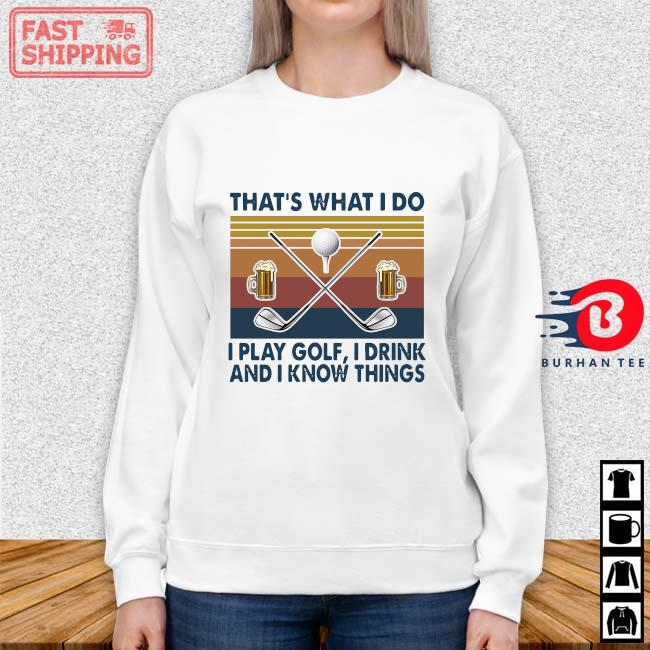 That's What I Do I Play Golf I Drink And I Know Things Vintage Shirt Sweater trang
