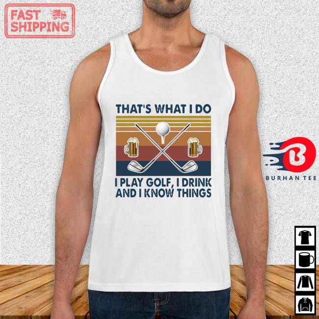 That's What I Do I Play Golf I Drink And I Know Things Vintage Shirt Tank top trang