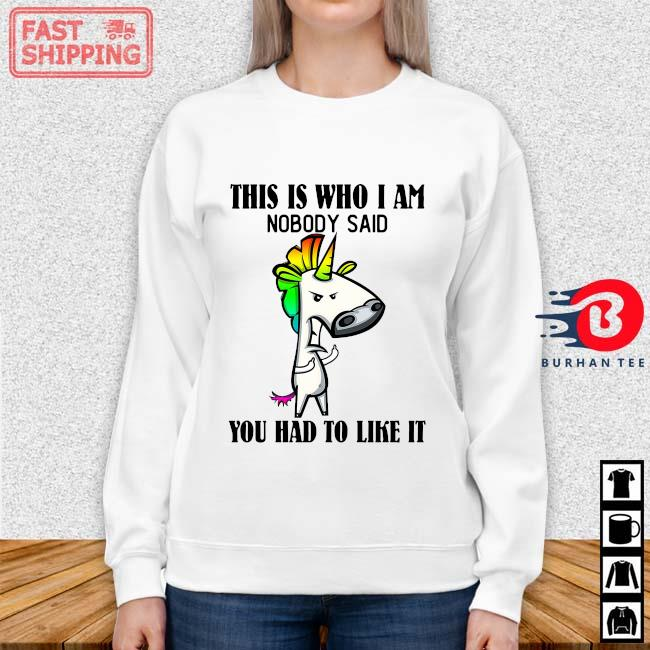 Unicorn This Is Who I Am Nobody Said You Had To Like It Shirt Sweater trang