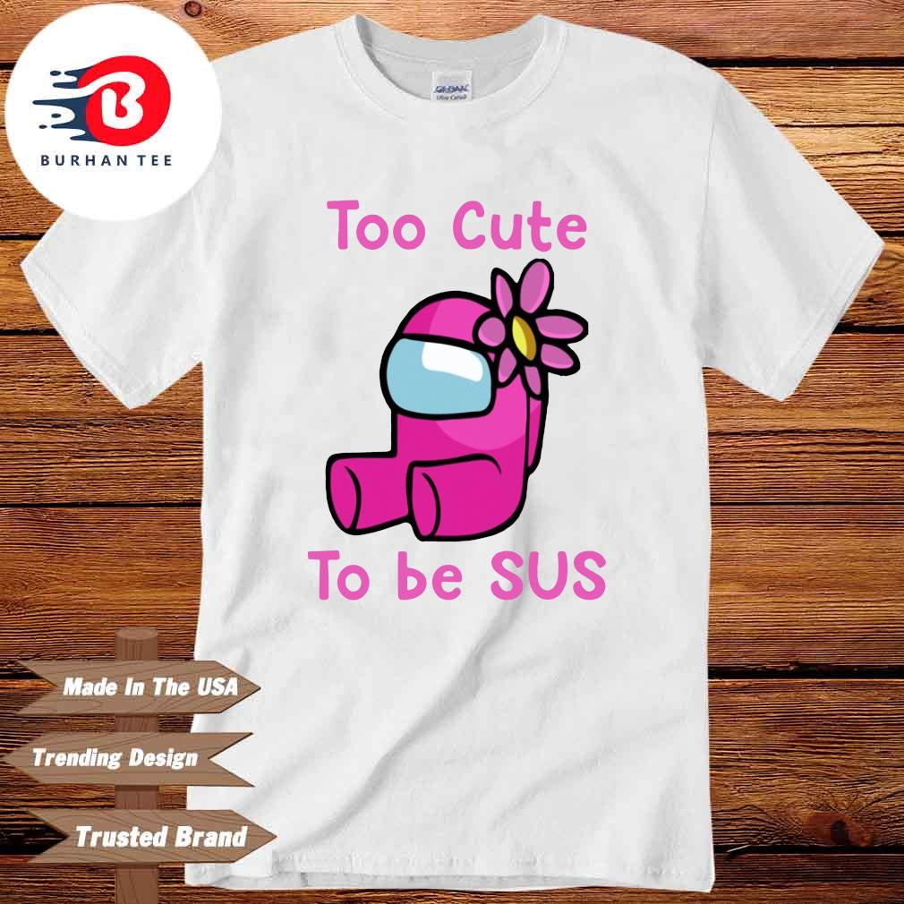 Among Us Too Cute To Be Sus Shirt