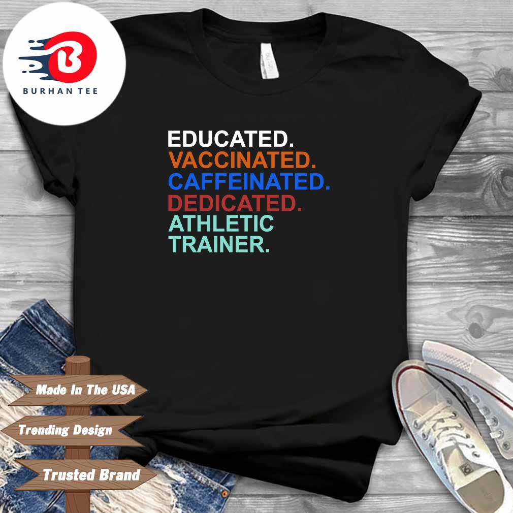 Educated vaccinated caffeinated dedicated athletic trainer shirt