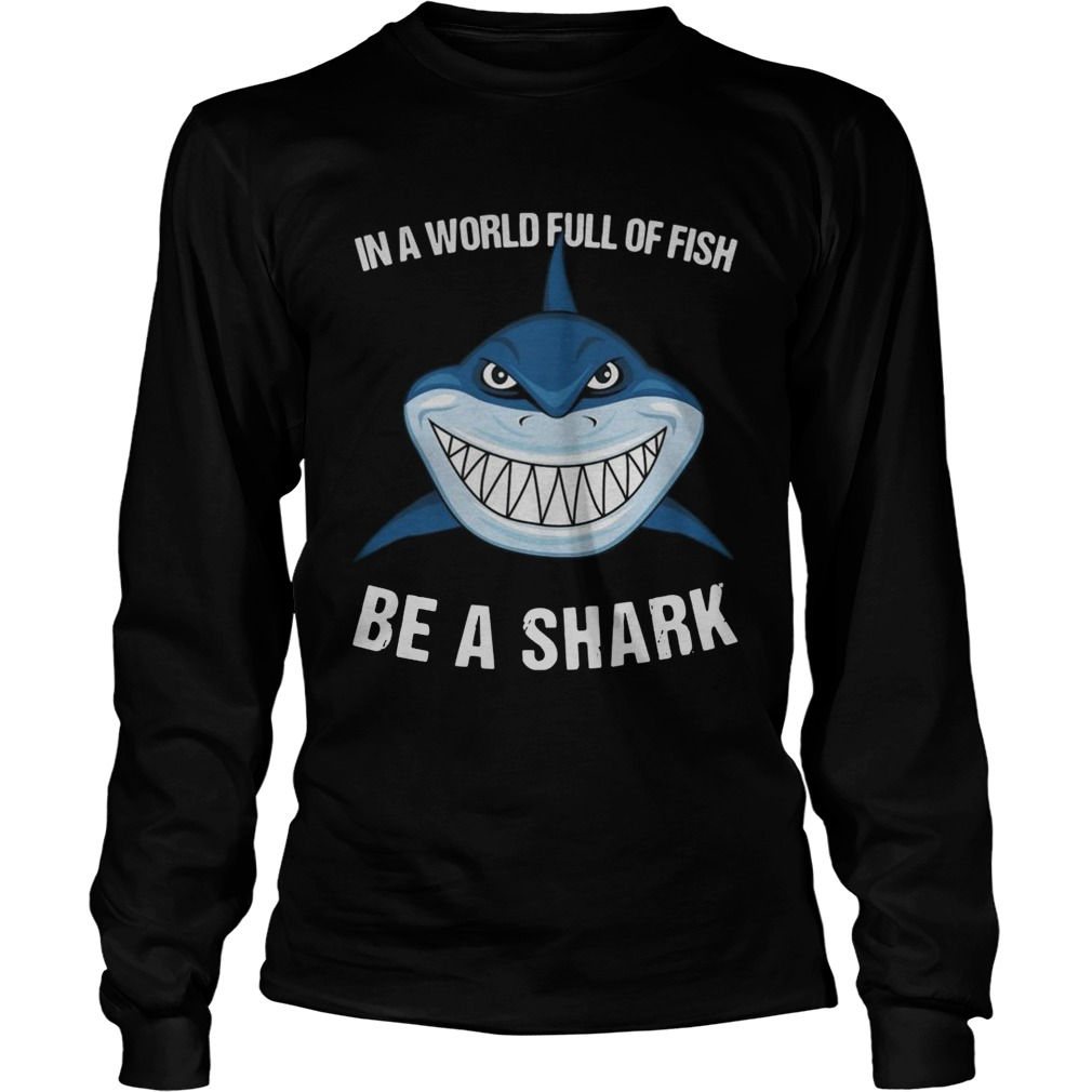 In A World Full Of Fish Be A Shark  LongSleeve