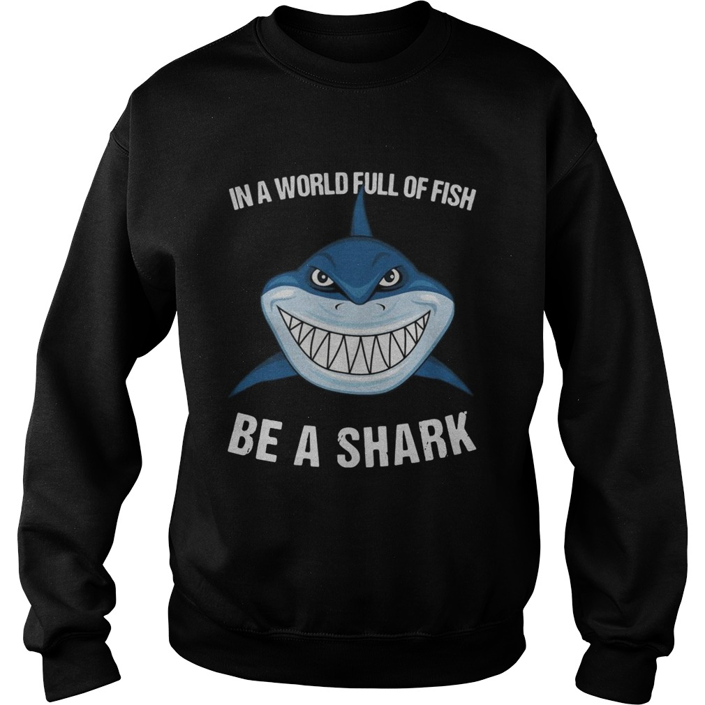 In A World Full Of Fish Be A Shark  Sweatshirt