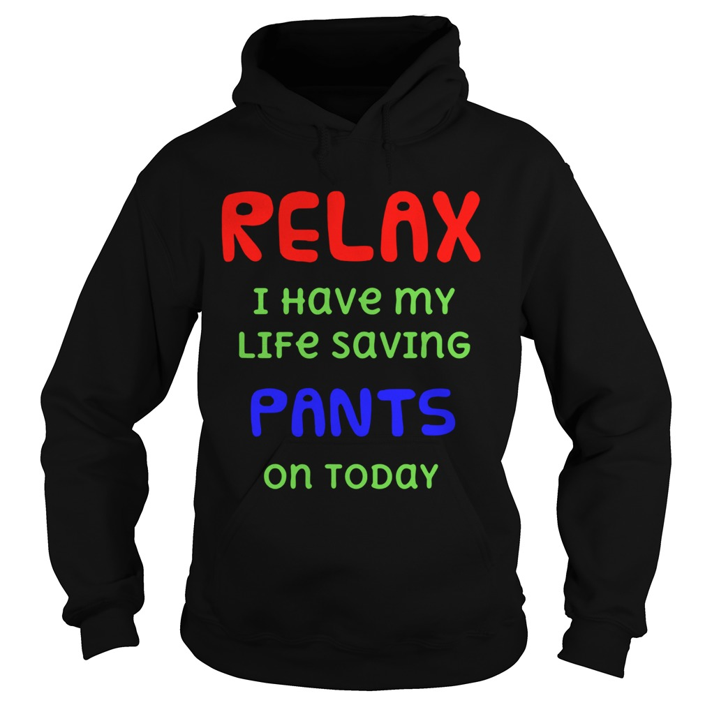 Relax I Have My Life Saving Pants On Today  Hoodie