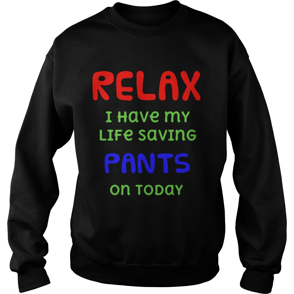 Relax I Have My Life Saving Pants On Today  Sweatshirt