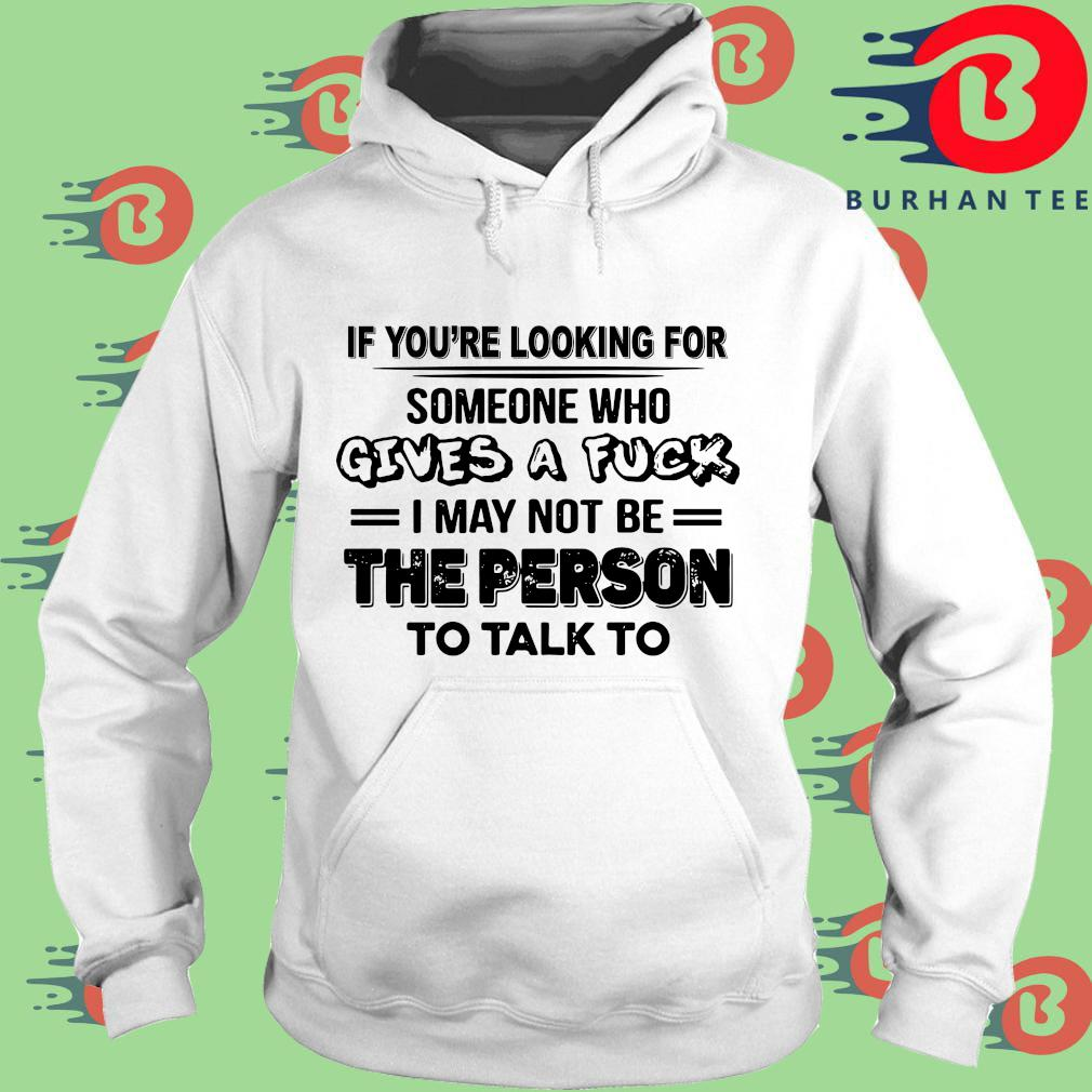 If you're looking for someone who gives a fuck I may not be the person to talk to s trang Hoodie
