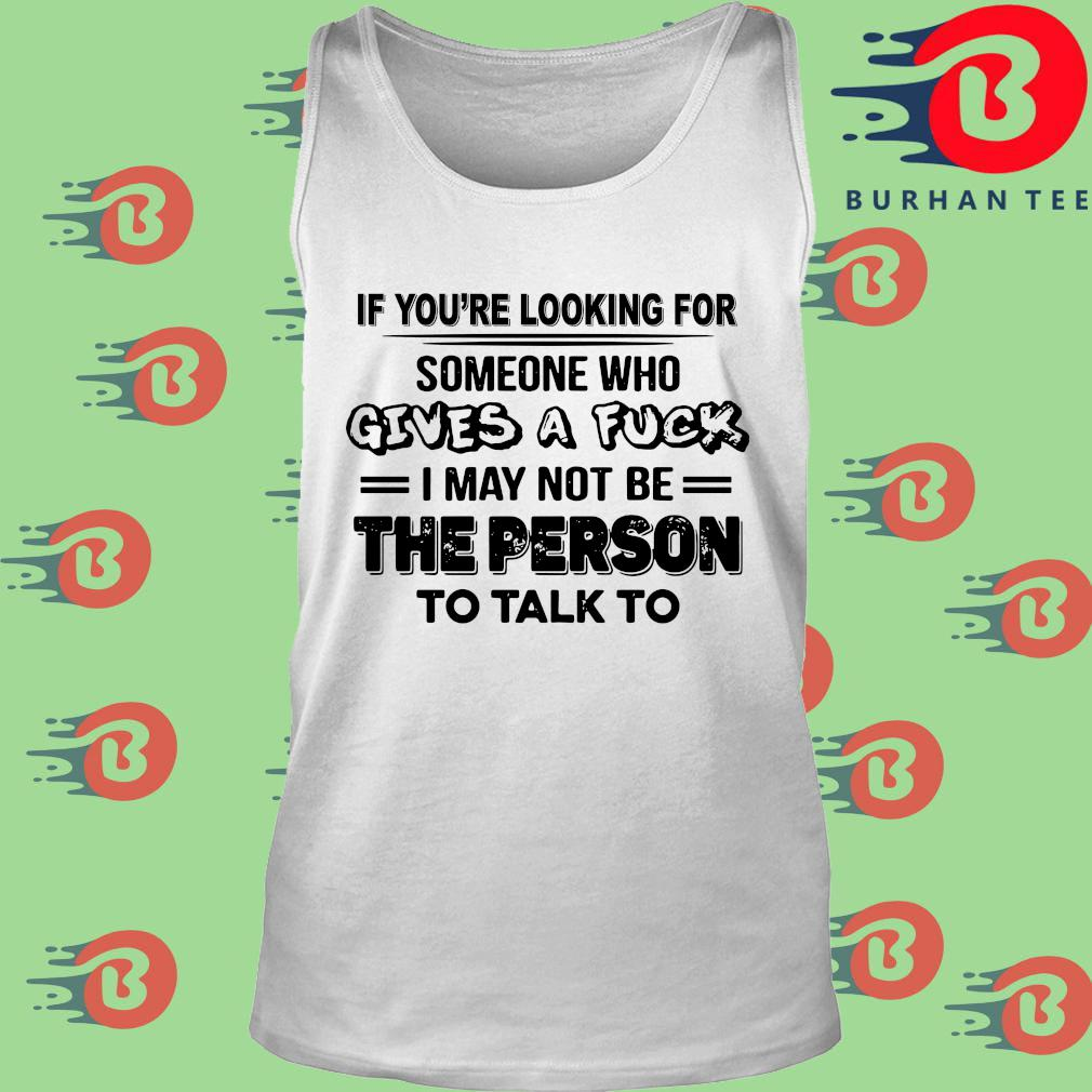 If you're looking for someone who gives a fuck I may not be the person to talk to s trang Tank top