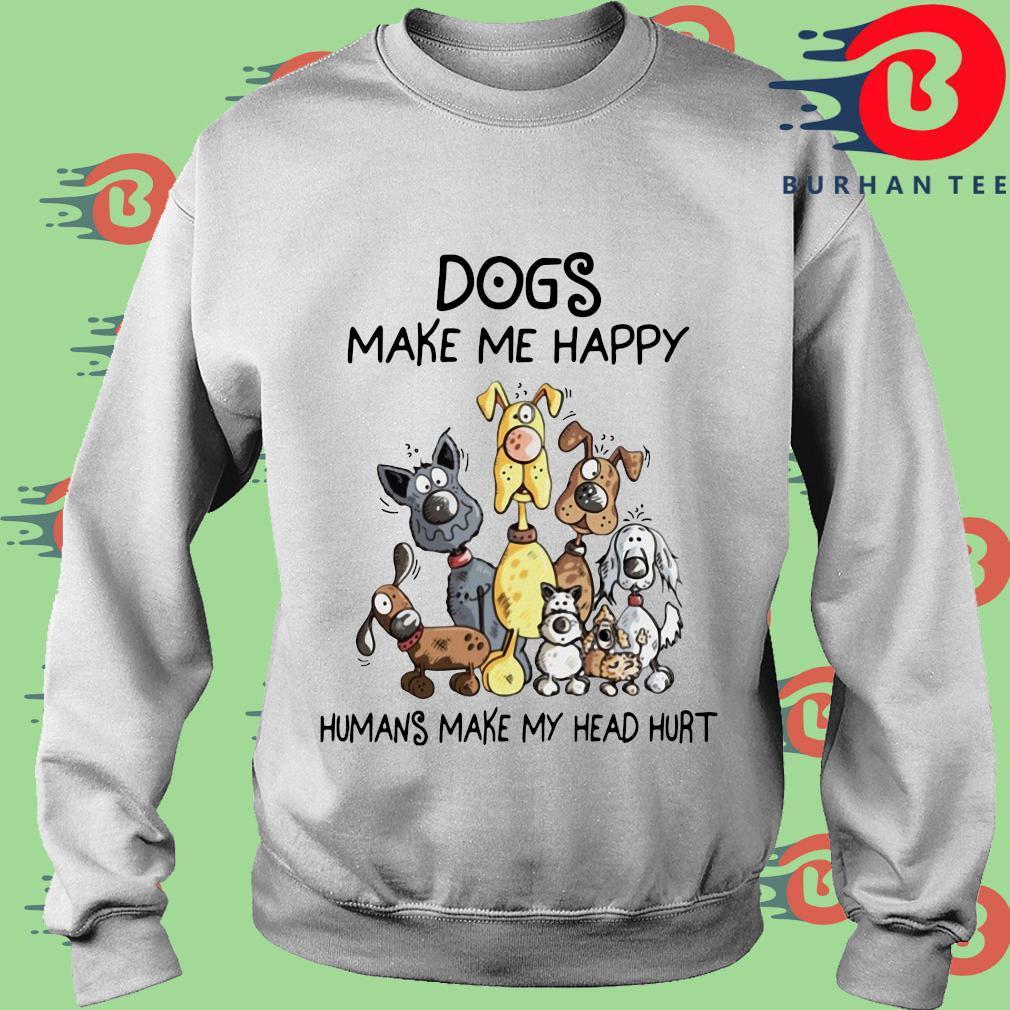 Dogs make Me happy Humans make my head hurt s trang Sweater