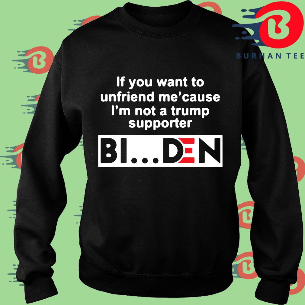 If you want to unfriends Me' cause I'm not a Trump supporter Biden s Sweater