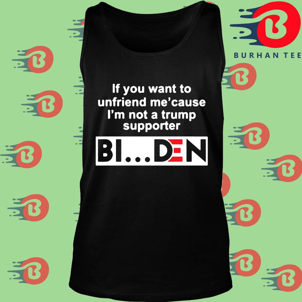 If you want to unfriends Me' cause I'm not a Trump supporter Biden s Tank top