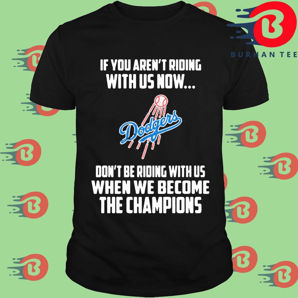 Los Angeles Dodgers If you aren't riding with us now don't be riding with us when be become the Champions shirt