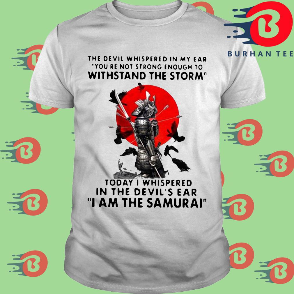 The Devil whispered in my ear you're not strong enough to withstand the storm I am the Samurai s trang Shirt