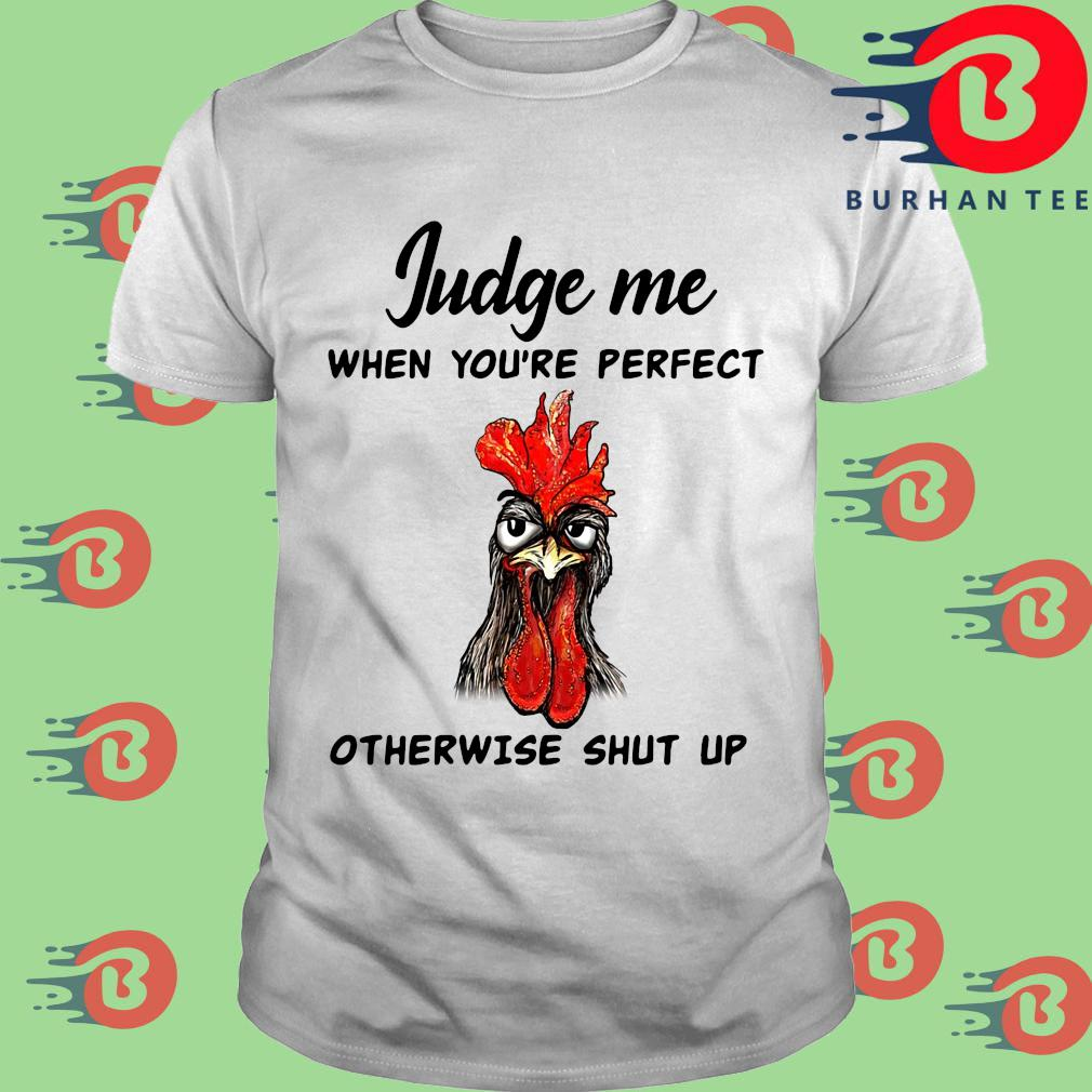 Chicken judge Me when you're perfect otherwise shut up shirt