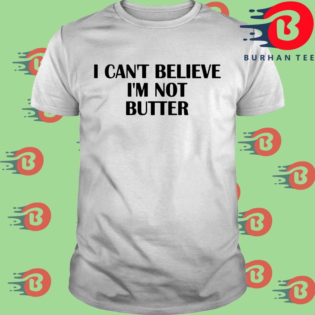 I can't believe I'm not butter shirt