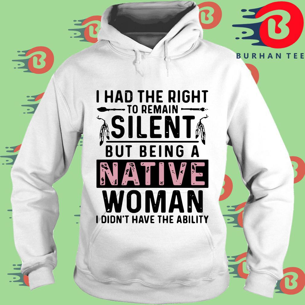 I had the right to remain silent but being a native woman I didn't have the ability s trang Hoodie