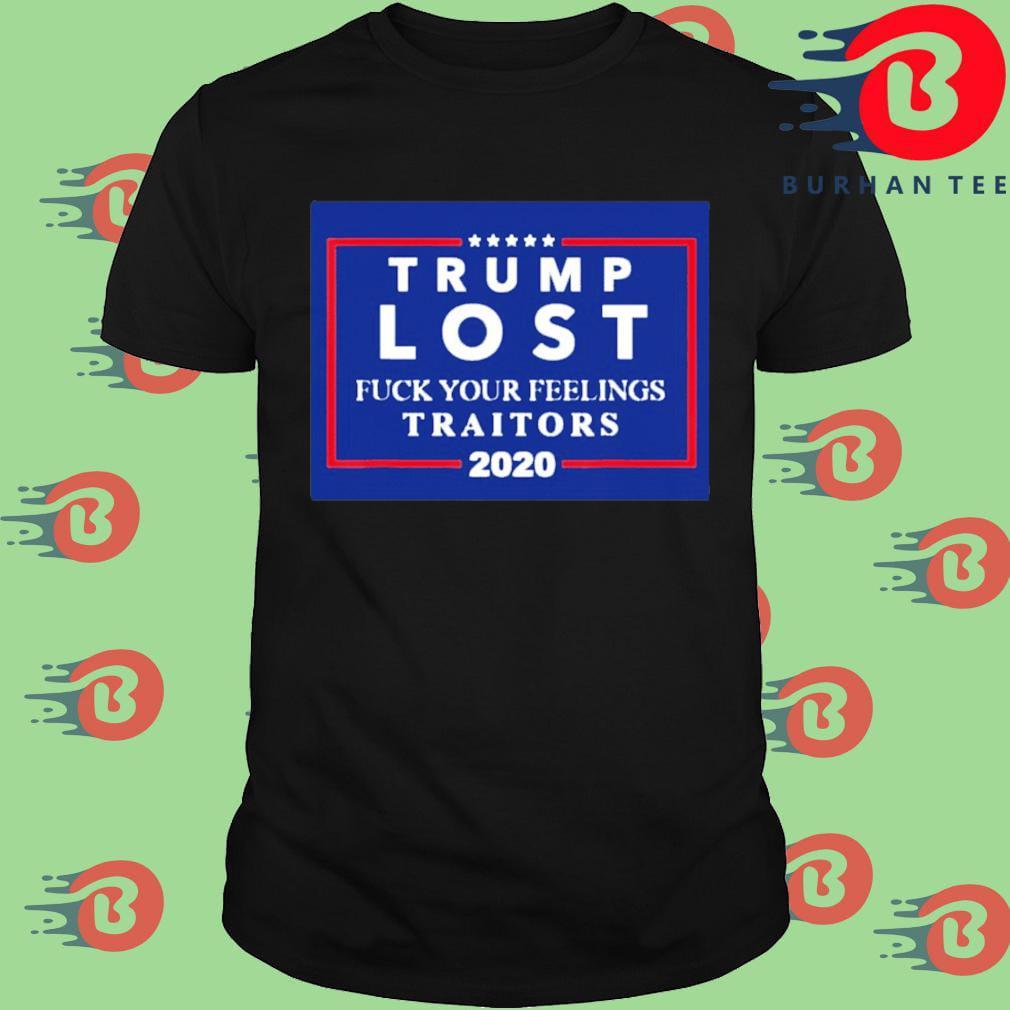 Trump Lost Fuck Your Feelings Traitors 2020 Shirt